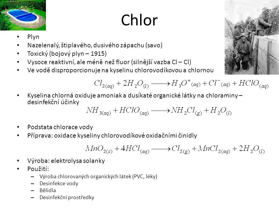 Chlor Plyn Nazelenalý, štiplavého, dusivého zápachu (savo) Toxický (bojový plyn – 1915) Vysoce reaktivní, ale méně než fluor (silnější vazba Cl – Cl)