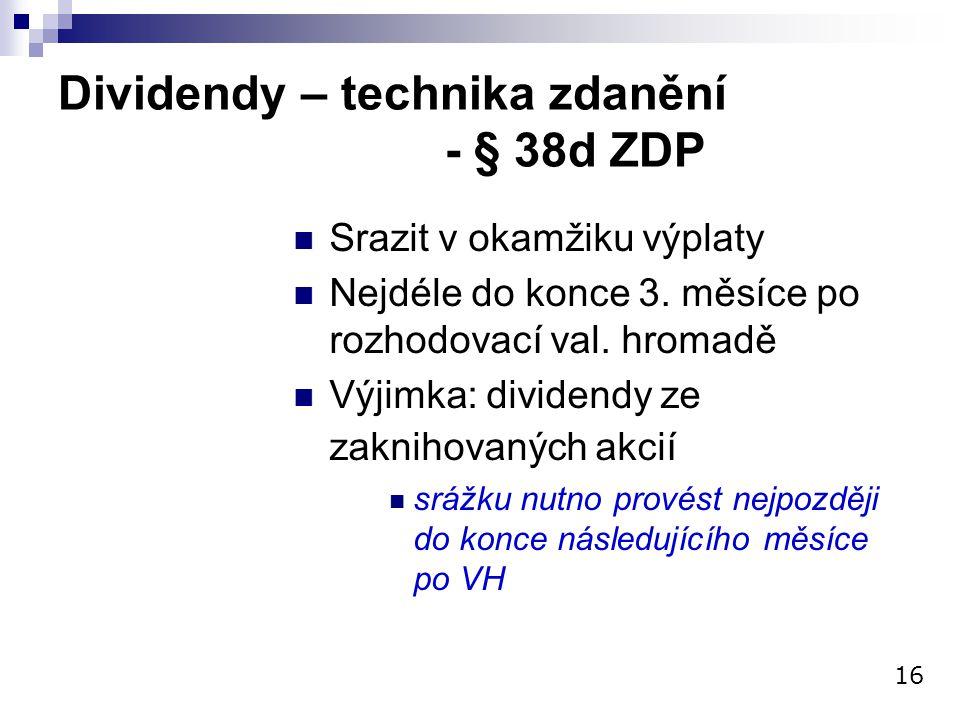 Dividendy – technika zdanění - § 38d ZDP Srazit v okamžiku výplaty Nejdéle do konce 3. měsíce po rozhodovací val. hromadě Výjimka: dividendy ze zaknih
