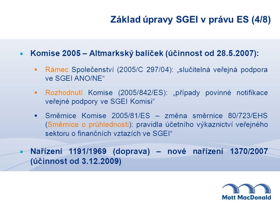 """Základ úpravy SGEI v právu ES (4/8)  Komise 2005 – Altmarkský balíček (účinnost od 28.5.2007):  Rámec Společenství (2005/C 297/04): """"slučitelná veřejná podpora ve SGEI ANO/NE  Rozhodnutí Komise (2005/842/ES): """"případy povinné notifikace veřejné podpory ve SGEI Komisi  Směrnice Komise 2005/81/ES – změna směrnice 80/723/EHS (Směrnice o průhlednosti): pravidla účetního výkaznictví veřejného sektoru o finančních vztazích ve SGEI  Nařízení 1191/1969 (doprava) – nové nařízení 1370/2007 (účinnost od 3.12.2009)"""