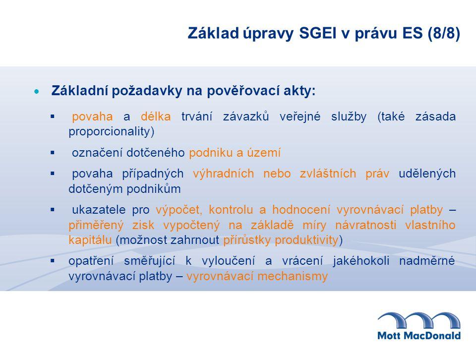 Základ úpravy SGEI v právu ES (8/8)  Základní požadavky na pověřovací akty:  povaha a délka trvání závazků veřejné služby (také zásada proporcionality)  označení dotčeného podniku a území  povaha případných výhradních nebo zvláštních práv udělených dotčeným podnikům  ukazatele pro výpočet, kontrolu a hodnocení vyrovnávací platby – přiměřený zisk vypočtený na základě míry návratnosti vlastního kapitálu (možnost zahrnout přírůstky produktivity)  opatření směřující k vyloučení a vrácení jakéhokoli nadměrné vyrovnávací platby – vyrovnávací mechanismy