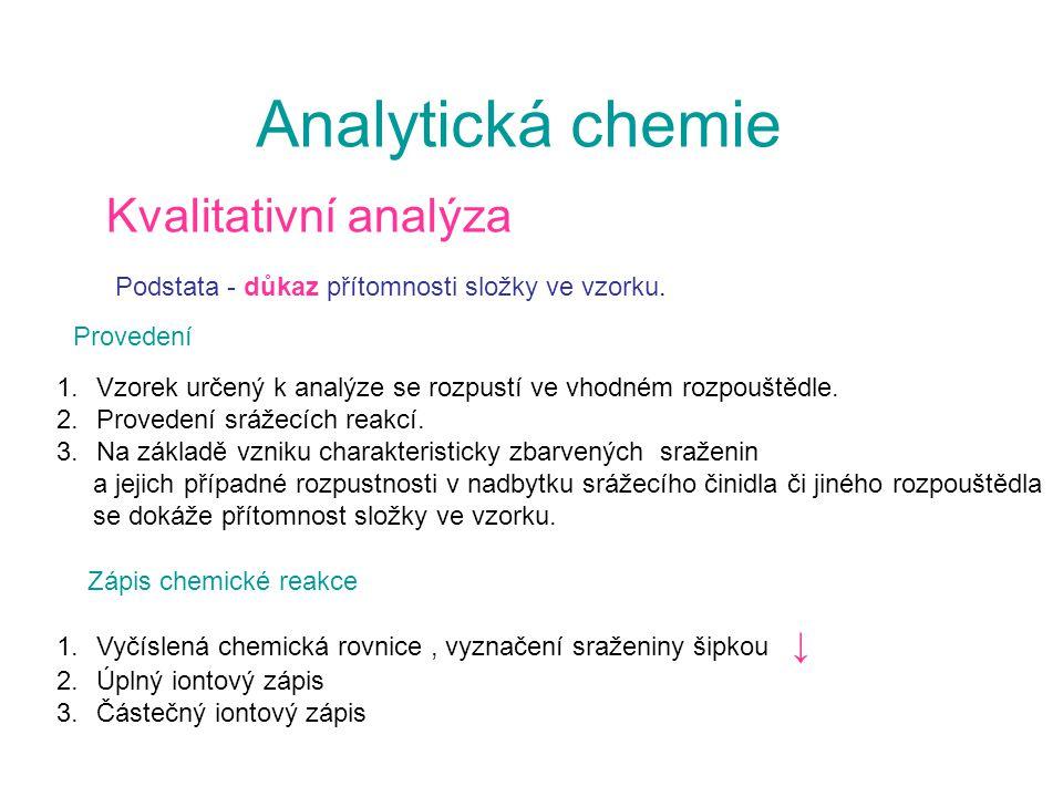 Analytická chemie Kvalitativní analýza Podstata - důkaz přítomnosti složky ve vzorku. 1.Vzorek určený k analýze se rozpustí ve vhodném rozpouštědle. 2