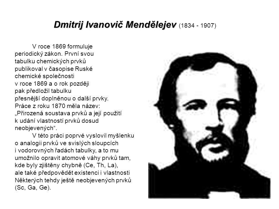 Dmitrij Ivanovič Mendělejev Dmitrij Ivanovič Mendělejev (1834 - 1907) V roce 1869 formuluje periodický zákon.