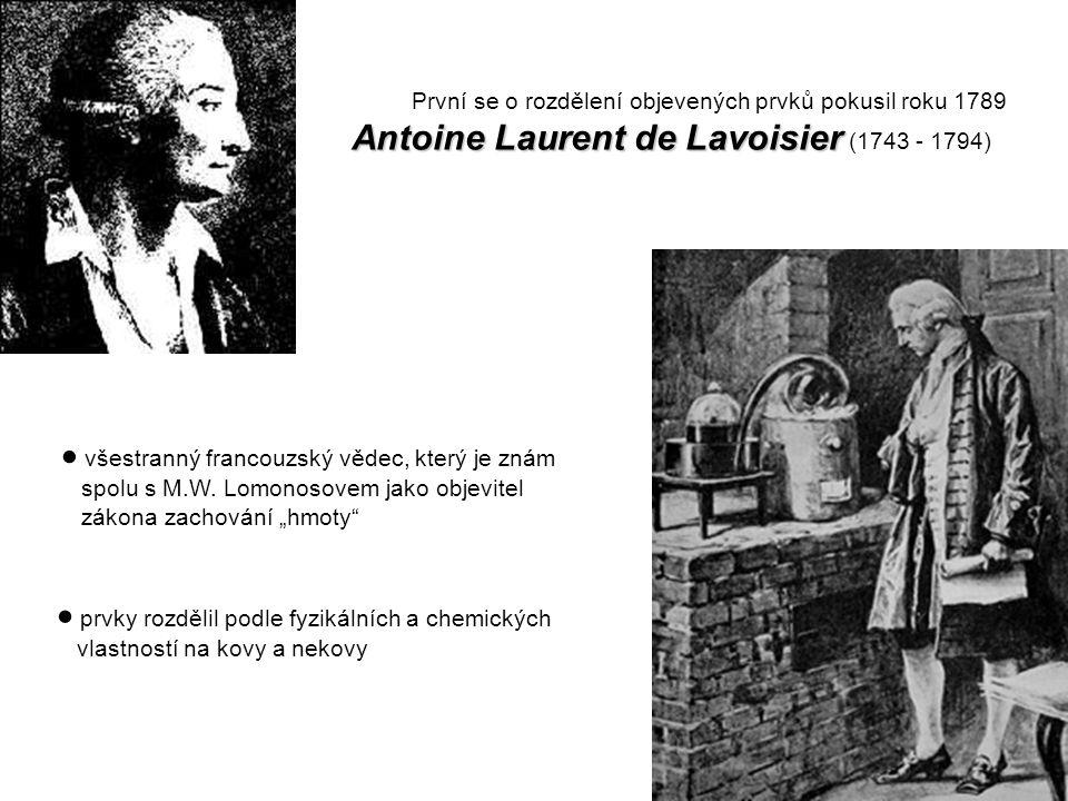 První se o rozdělení objevených prvků pokusil roku 1789 Antoine Laurent de Lavoisier Antoine Laurent de Lavoisier (1743 - 1794)  všestranný francouzský vědec, který je znám spolu s M.W.