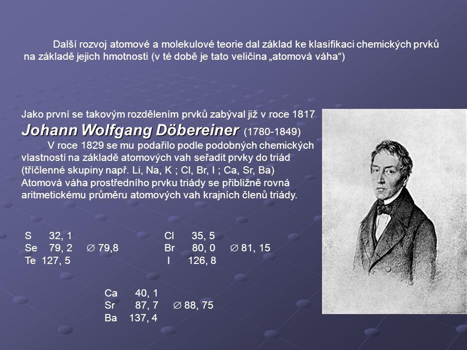 """Další rozvoj atomové a molekulové teorie dal základ ke klasifikaci chemických prvků na základě jejich hmotnosti (v té době je tato veličina """"atomová váha ) Jako první se takovým rozdělením prvků zabýval již v roce 1817 Johann Wolfgang Döbereiner Johann Wolfgang Döbereiner (1780-1849) V roce 1829 se mu podařilo podle podobných chemických vlastností na základě atomových vah seřadit prvky do triád (tříčlenné skupiny např."""