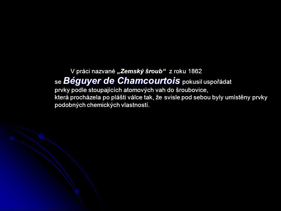 """V práci nazvané """"Zemský šroub z roku 1862 se B BB Béguyer de Chamcourtois pokusil uspořádat prvky podle stoupajících atomových vah do šroubovice, která procházela po plášti válce tak, že svisle pod sebou byly umístěny prvky podobných chemických vlastností."""