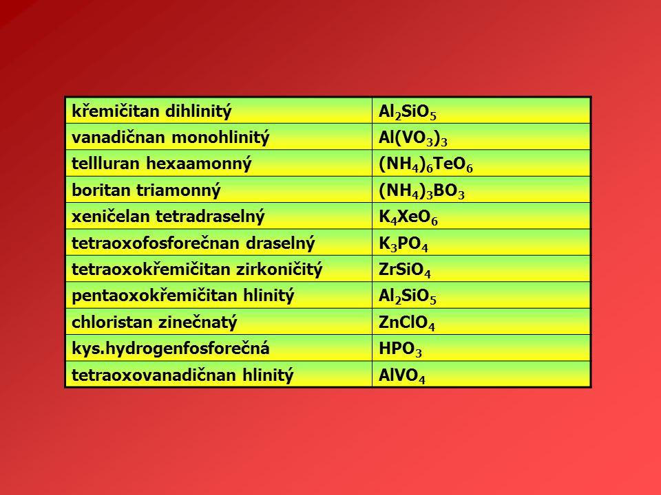 křemičitan dihlinitýAl 2 SiO 5 vanadičnan monohlinitýAl(VO 3 ) 3 tellluran hexaamonný(NH 4 ) 6 TeO 6 boritan triamonný(NH 4 ) 3 BO 3 xeničelan tetradr