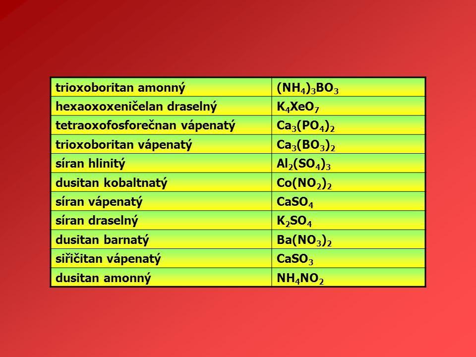 trioxoboritan amonný(NH 4 ) 3 BO 3 hexaoxoxeničelan draselnýK 4 XeO 7 tetraoxofosforečnan vápenatýCa 3 (PO 4 ) 2 trioxoboritan vápenatýCa 3 (BO 3 ) 2