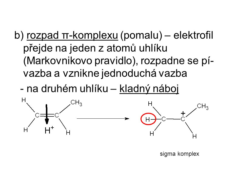 b) rozpad π-komplexu (pomalu) – elektrofil přejde na jeden z atomů uhlíku (Markovnikovo pravidlo), rozpadne se pí- vazba a vznikne jednoduchá vazba - na druhém uhlíku – kladný náboj sigma komplex