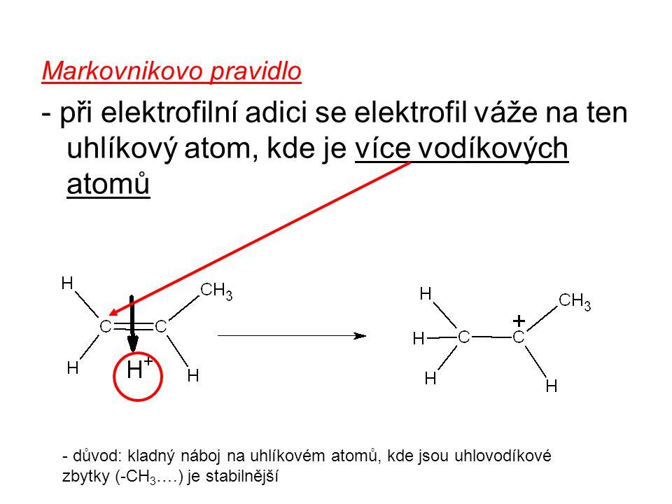 Markovnikovo pravidlo - při elektrofilní adici se elektrofil váže na ten uhlíkový atom, kde je více vodíkových atomů - důvod: kladný náboj na uhlíkovém atomů, kde jsou uhlovodíkové zbytky (-CH 3 ….) je stabilnější