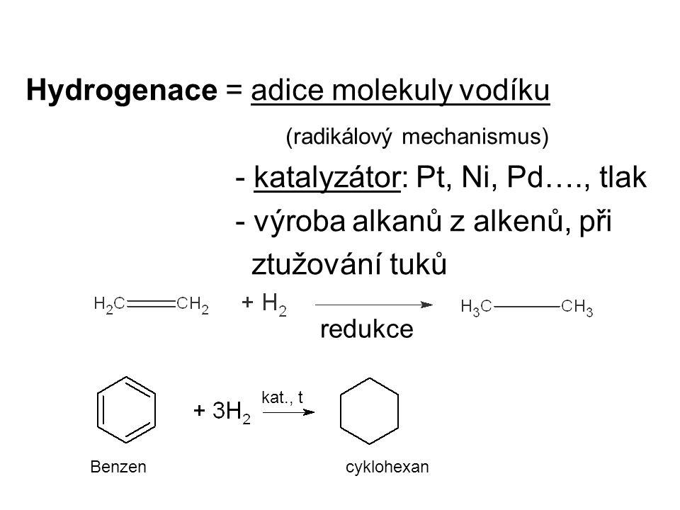 Hydrogenace = adice molekuly vodíku (radikálový mechanismus) - katalyzátor: Pt, Ni, Pd…., tlak - výroba alkanů z alkenů, při ztužování tuků redukce Benzen cyklohexan kat., t