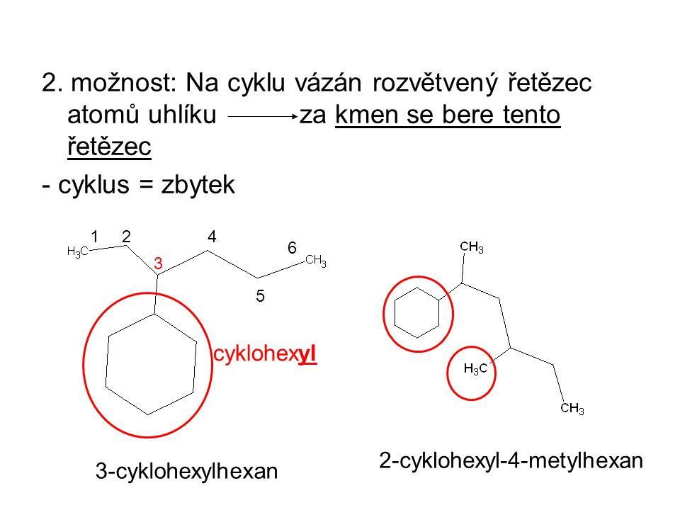 2. možnost: Na cyklu vázán rozvětvený řetězec atomů uhlíku za kmen se bere tento řetězec - cyklus = zbytek 3-cyklohexylhexan 3 214 5 6 2-cyklohexyl-4-