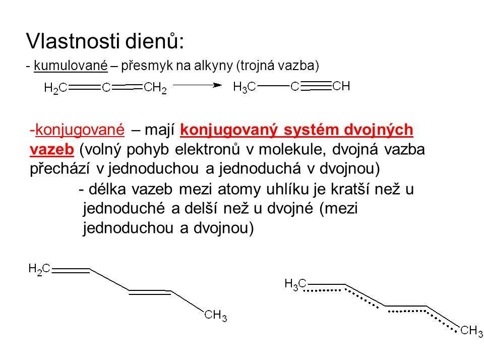 Vlastnosti dienů: - kumulované – přesmyk na alkyny (trojná vazba) -konjugované – mají konjugovaný systém dvojných vazeb (volný pohyb elektronů v molekule, dvojná vazba přechází v jednoduchou a jednoduchá v dvojnou) - délka vazeb mezi atomy uhlíku je kratší než u jednoduché a delší než u dvojné (mezi jednoduchou a dvojnou)