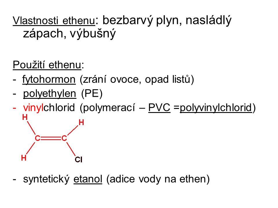 Vlastnosti ethenu : bezbarvý plyn, nasládlý zápach, výbušný Použití ethenu: - fytohormon (zrání ovoce, opad listů) -polyethylen (PE) -vinylchlorid (polymerací – PVC =polyvinylchlorid) -syntetický etanol (adice vody na ethen)