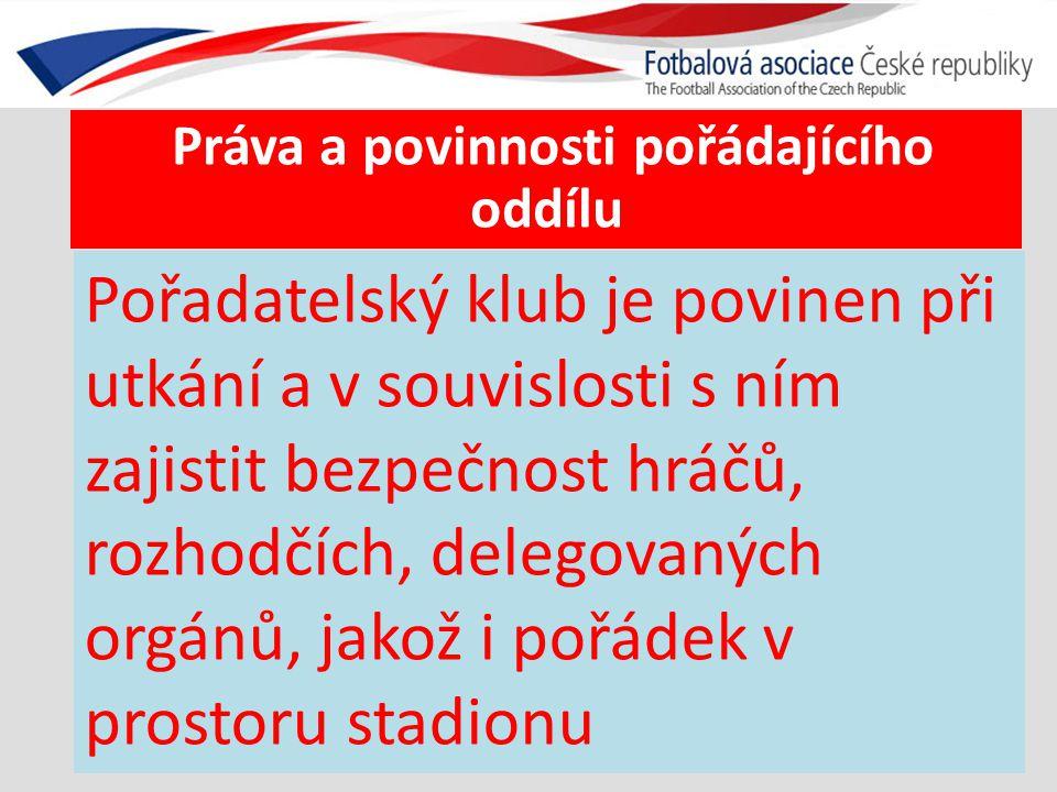 Práva a povinnosti pořádajícího oddílu Pořadatelský klub je povinen při utkání a v souvislosti s ním zajistit bezpečnost hráčů, rozhodčích, delegovaných orgánů, jakož i pořádek v prostoru stadionu