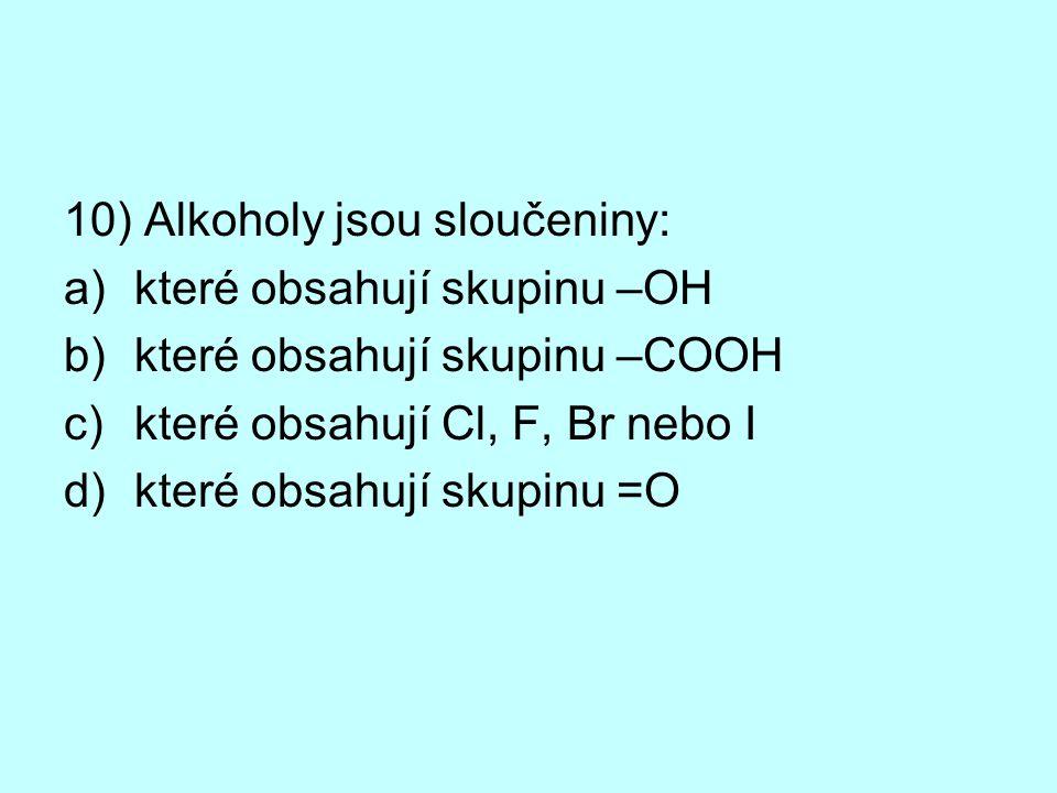 10) Alkoholy jsou sloučeniny: a)které obsahují skupinu –OH b)které obsahují skupinu –COOH c)které obsahují Cl, F, Br nebo I d)které obsahují skupinu =