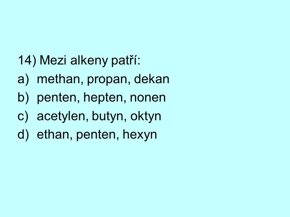 14) Mezi alkeny patří: a)methan, propan, dekan b)penten, hepten, nonen c)acetylen, butyn, oktyn d)ethan, penten, hexyn