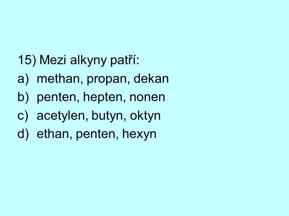 15) Mezi alkyny patří: a)methan, propan, dekan b)penten, hepten, nonen c)acetylen, butyn, oktyn d)ethan, penten, hexyn