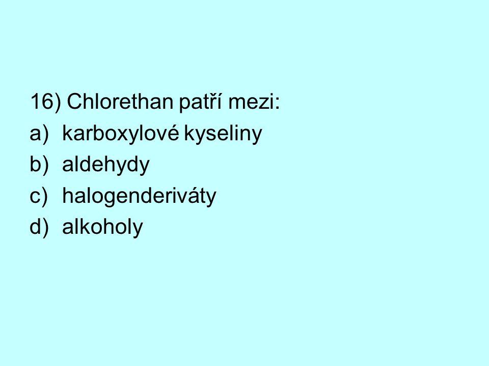 16) Chlorethan patří mezi: a)karboxylové kyseliny b)aldehydy c)halogenderiváty d)alkoholy