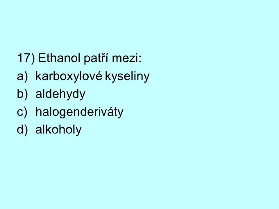 17) Ethanol patří mezi: a)karboxylové kyseliny b)aldehydy c)halogenderiváty d)alkoholy