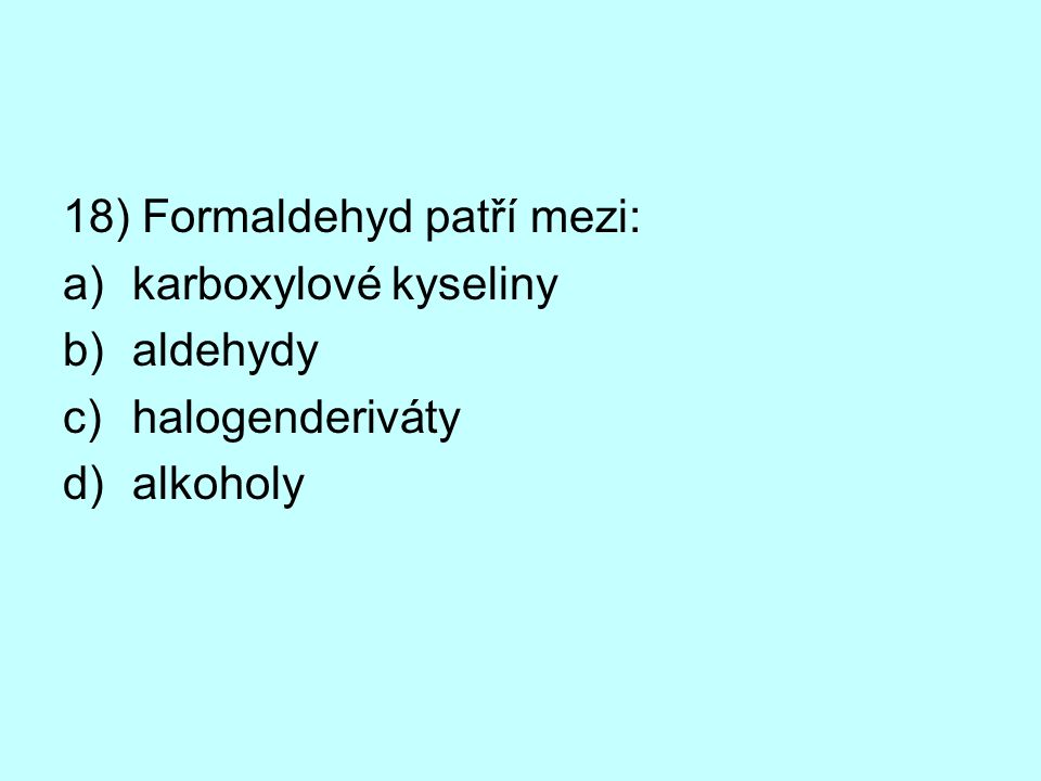 18) Formaldehyd patří mezi: a)karboxylové kyseliny b)aldehydy c)halogenderiváty d)alkoholy