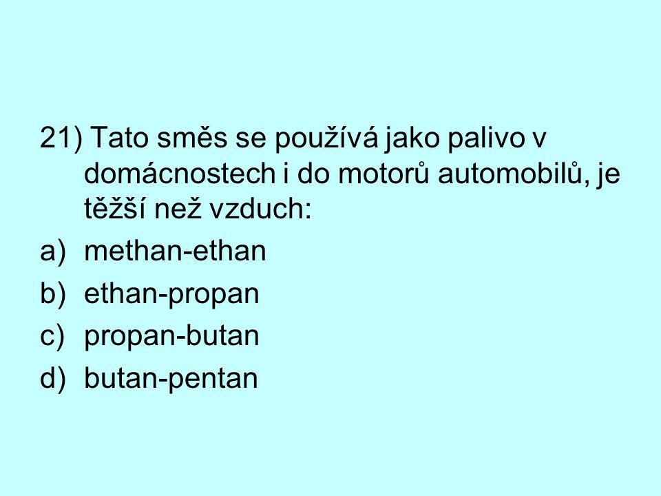 21) Tato směs se používá jako palivo v domácnostech i do motorů automobilů, je těžší než vzduch: a)methan-ethan b)ethan-propan c)propan-butan d)butan-