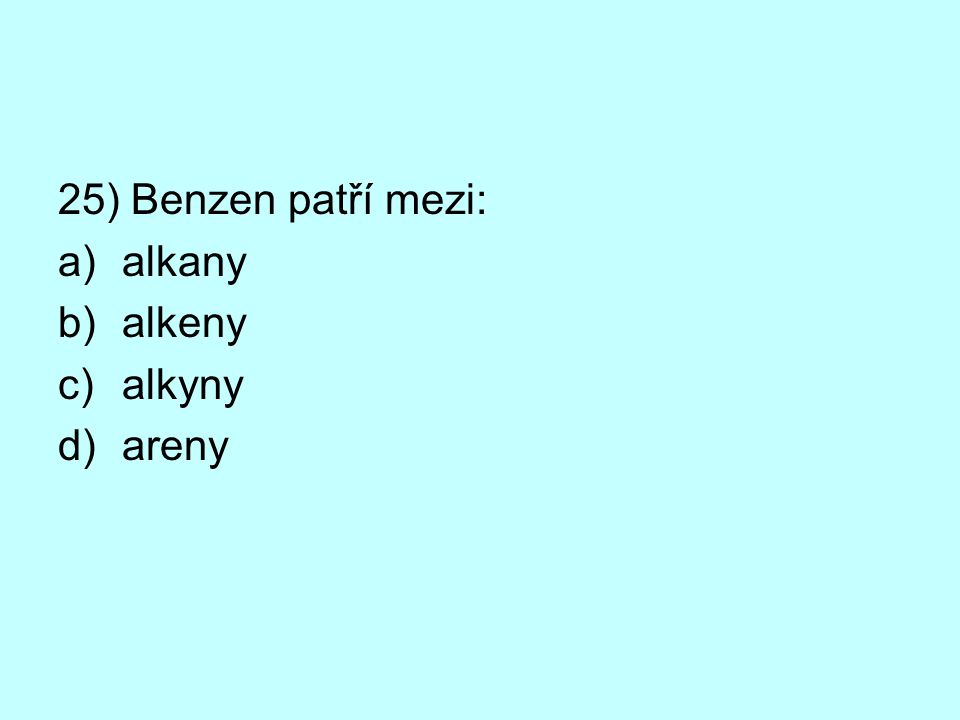 25) Benzen patří mezi: a)alkany b)alkeny c)alkyny d)areny