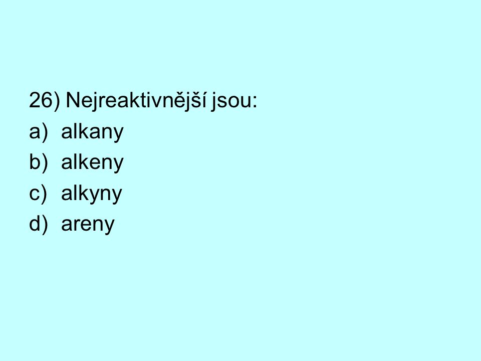 26) Nejreaktivnější jsou: a)alkany b)alkeny c)alkyny d)areny