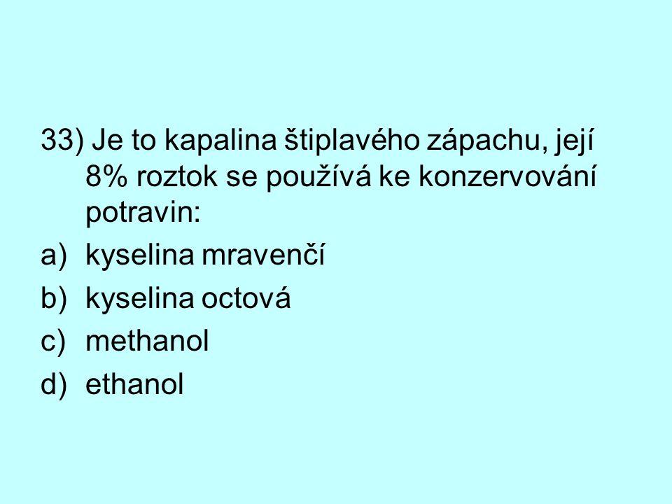33) Je to kapalina štiplavého zápachu, její 8% roztok se používá ke konzervování potravin: a)kyselina mravenčí b)kyselina octová c)methanol d)ethanol