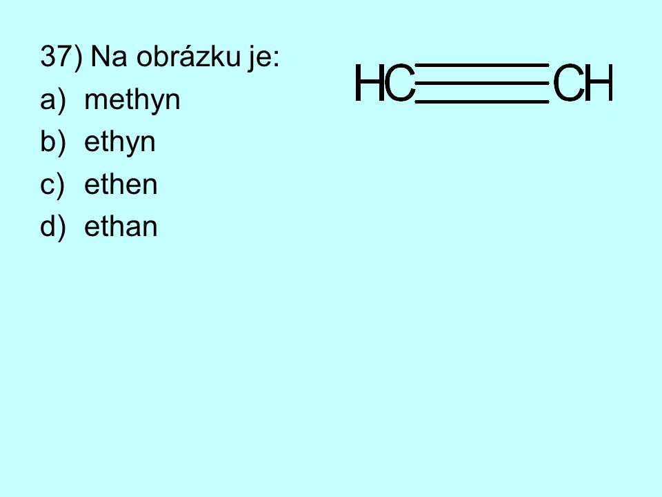 37) Na obrázku je: a)methyn b)ethyn c)ethen d)ethan