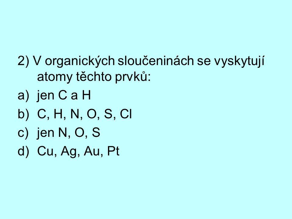 2) V organických sloučeninách se vyskytují atomy těchto prvků: a)jen C a H b)C, H, N, O, S, Cl c)jen N, O, S d)Cu, Ag, Au, Pt