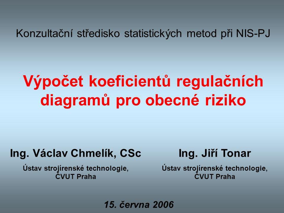 Konzultační středisko statistických metod při NIS-PJ Výpočet koeficientů regulačních diagramů pro obecné riziko Ing. Václav Chmelík, CSc Ústav strojír