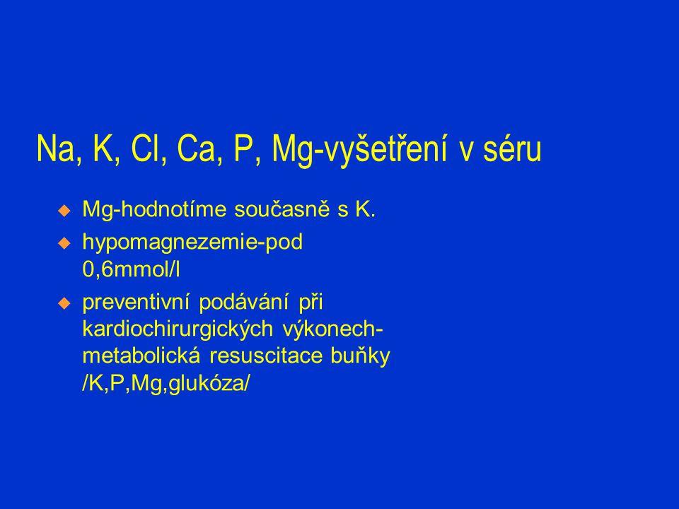 Na, K, Cl, Ca, P, Mg-vyšetření v séru  Mg-hodnotíme současně s K.  hypomagnezemie-pod 0,6mmol/l  preventivní podávání při kardiochirurgických výkon