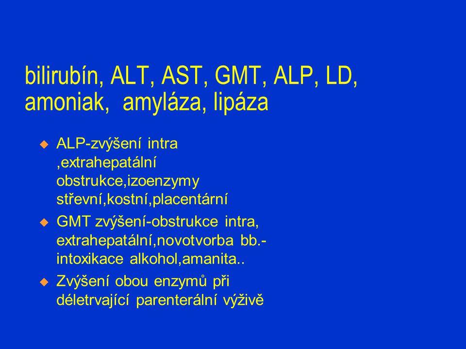 bilirubín, ALT, AST, GMT, ALP, LD, amoniak, amyláza, lipáza  ALP-zvýšení intra,extrahepatální obstrukce,izoenzymy střevní,kostní,placentární  GMT zv