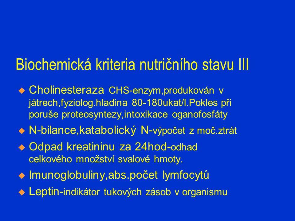 Biochemická kriteria nutričního stavu III  Cholinesteraza CHS-enzym,produkován v játrech,fyziolog.hladina 80-180ukat/l.Pokles při poruše proteosyntez