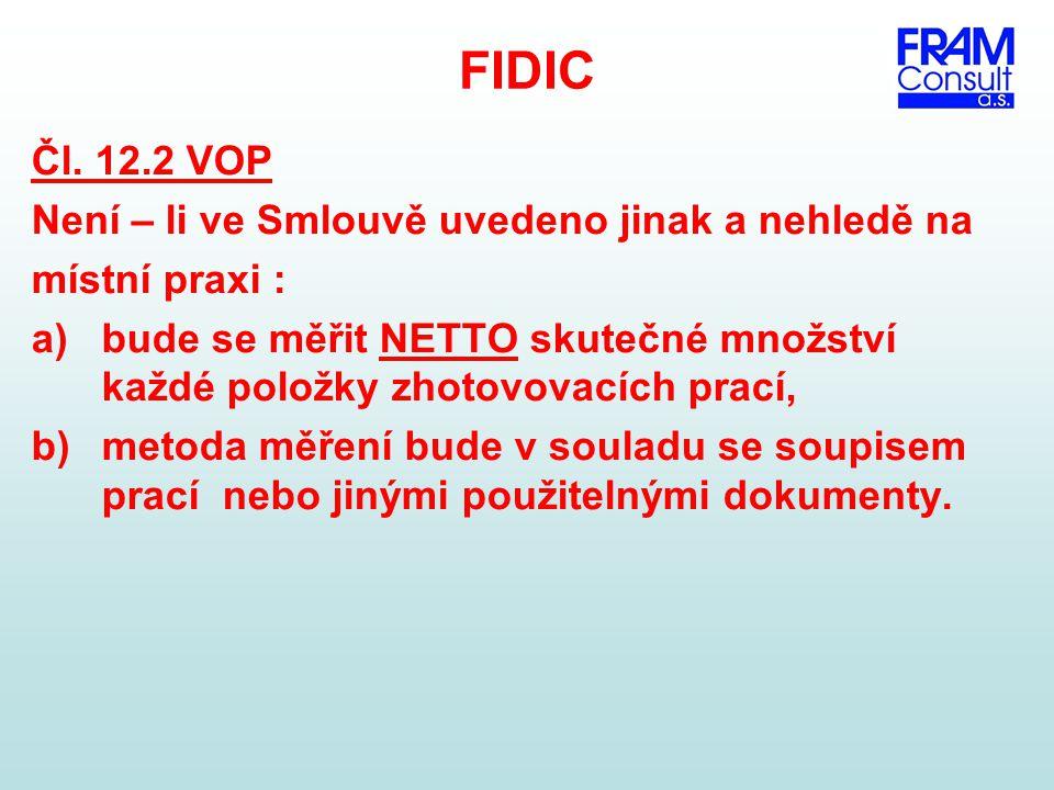 FIDIC Čl. 12.2 VOP Není – li ve Smlouvě uvedeno jinak a nehledě na místní praxi : a)bude se měřit NETTO skutečné množství každé položky zhotovovacích