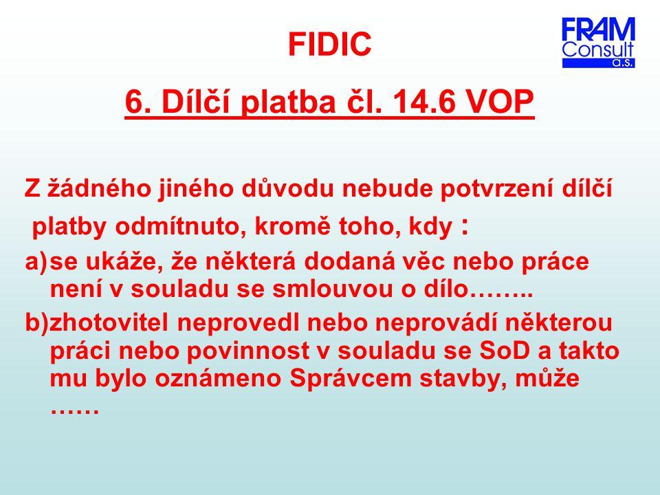 FIDIC 6. Dílčí platba čl. 14.6 VOP Z žádného jiného důvodu nebude potvrzení dílčí platby odmítnuto, kromě toho, kdy : a)se ukáže, že některá dodaná vě