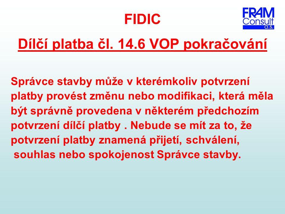 FIDIC Dílčí platba čl. 14.6 VOP pokračování Správce stavby může v kterémkoliv potvrzení platby provést změnu nebo modifikaci, která měla být správně p