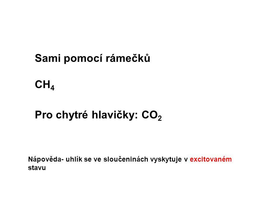 Sami pomocí rámečků CH 4 Pro chytré hlavičky: CO 2 Nápověda- uhlík se ve sloučeninách vyskytuje v excitovaném stavu