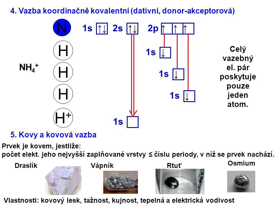 4. Vazba koordinačně kovalentní (dativní, donor-akceptorová) N 1s ↑↓ 2p ↑ ↑ ↑ 2s ↑↓ H 1s ↓ H H H+H+ 1s NH 4 + Celý vazebný el. pár poskytuje pouze jed