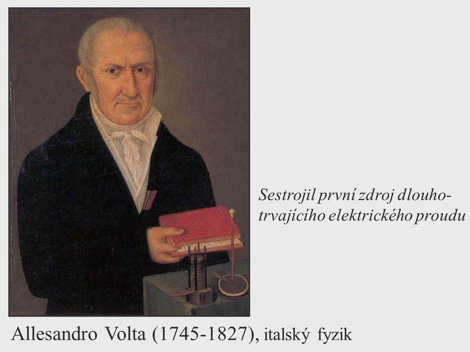 Allesandro Volta (1745-1827), italský fyzik Sestrojil první zdroj dlouho- trvajícího elektrického proudu