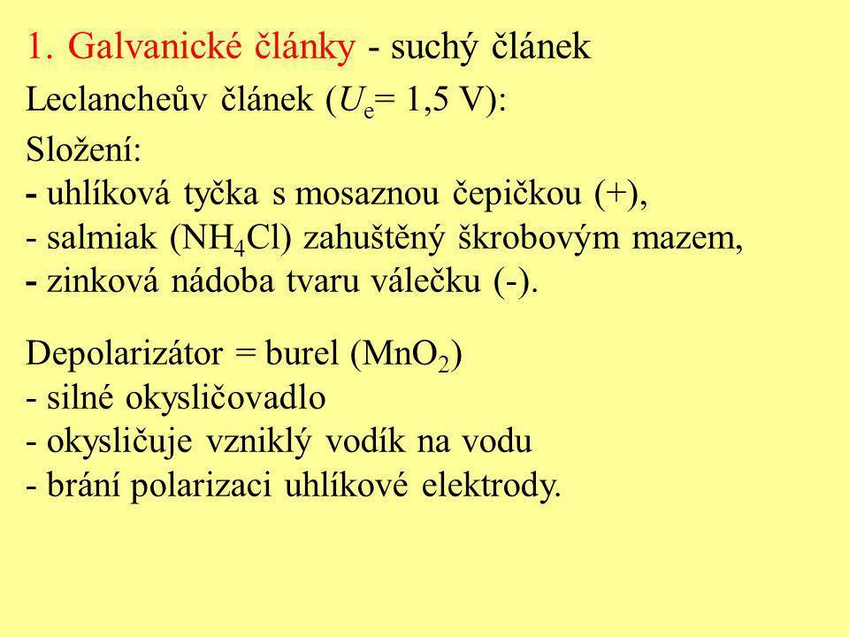 1.Galvanické články - suchý článek Leclancheův článek (U e = 1,5 V): Složení: - uhlíková tyčka s mosaznou čepičkou (+), - salmiak (NH 4 Cl) zahuštěný
