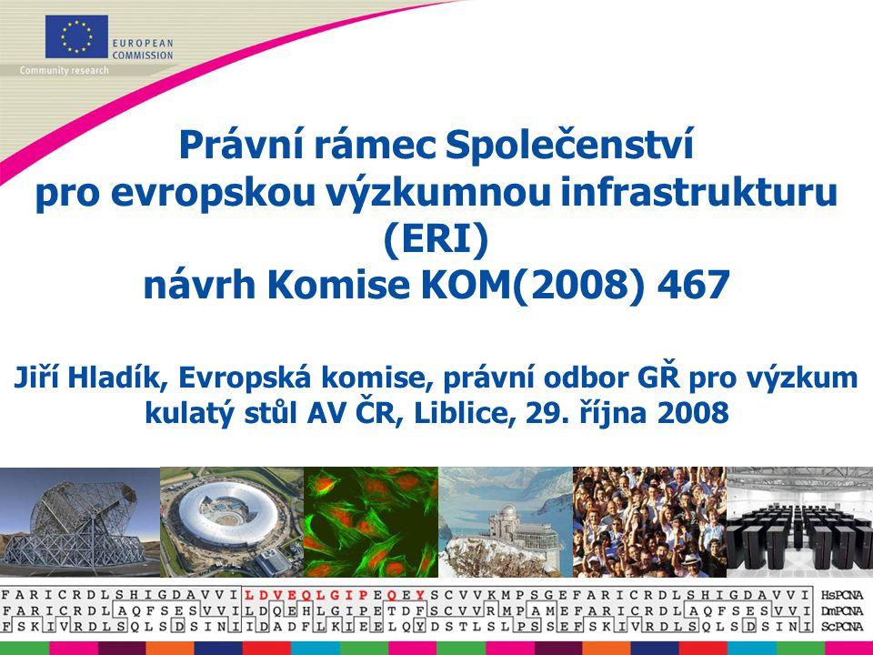 Právní rámec Společenství pro evropskou výzkumnou infrastrukturu (ERI) návrh Komise KOM(2008) 467 Jiří Hladík, Evropská komise, právní odbor GŘ pro výzkum kulatý stůl AV ČR, Liblice, 29.