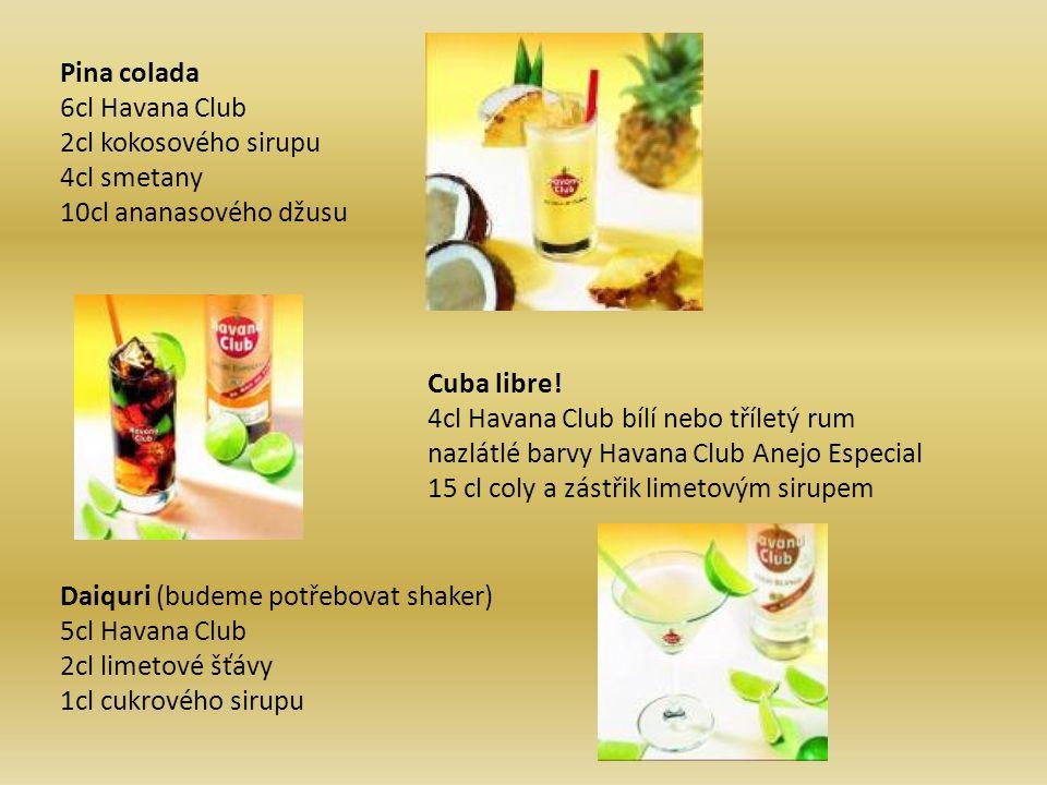Pina colada 6cl Havana Club 2cl kokosového sirupu 4cl smetany 10cl ananasového džusu Cuba libre! 4cl Havana Club bílí nebo tříletý rum nazlátlé barvy