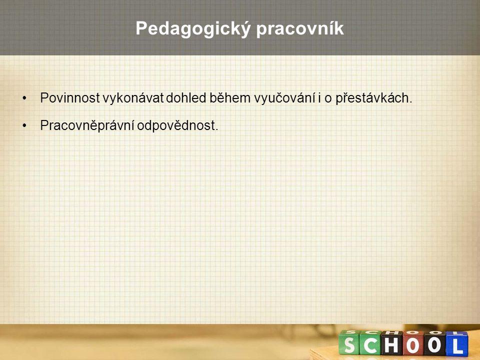 Pedagogický pracovník Povinnost vykonávat dohled během vyučování i o přestávkách. Pracovněprávní odpovědnost.