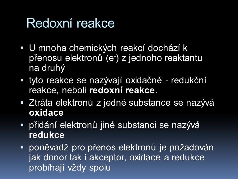 Redoxní reakce  Redukční činidlo = látka elektrony poskytující  Oxidační činidlo = látka elektrony přijímající  Oxidace = odevzdávání elektronů  Redukce = příjímání elektronů