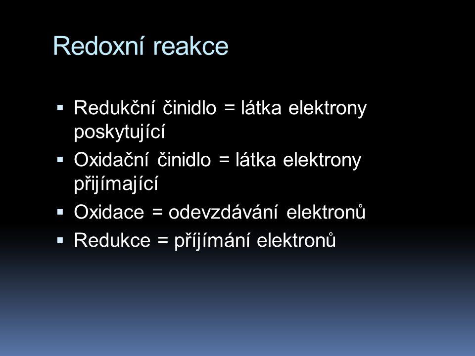 Redoxní reakce  Redukční činidlo = látka elektrony poskytující  Oxidační činidlo = látka elektrony přijímající  Oxidace = odevzdávání elektronů  R