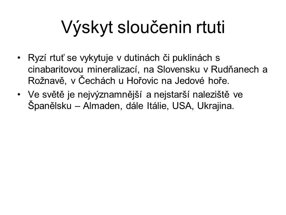 Výskyt sloučenin rtuti Ryzí rtuť se vykytuje v dutinách či puklinách s cinabaritovou mineralizací, na Slovensku v Rudňanech a Rožnavě, v Čechách u Hořovic na Jedové hoře.