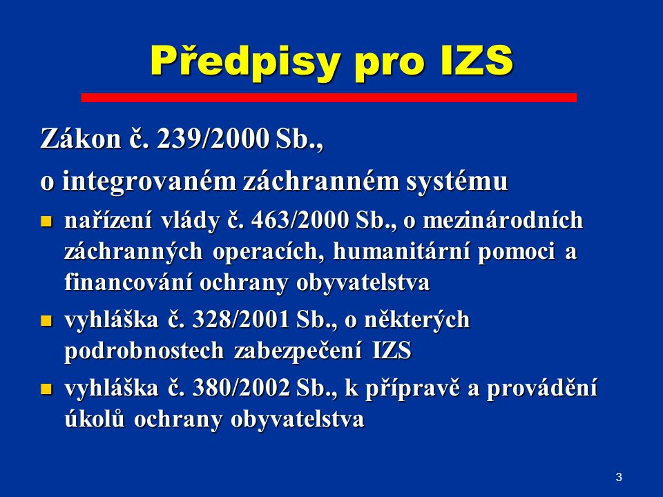 3 Předpisy pro IZS Zákon č. 239/2000 Sb., o integrovaném záchranném systému nařízení vlády č. 463/2000 Sb., o mezinárodních záchranných operacích, hum