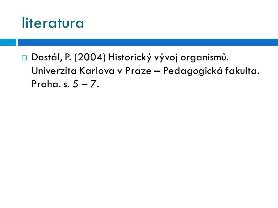 literatura  Dostál, P. (2004) Historický vývoj organismů. Univerzita Karlova v Praze – Pedagogická fakulta. Praha. s. 5 – 7.