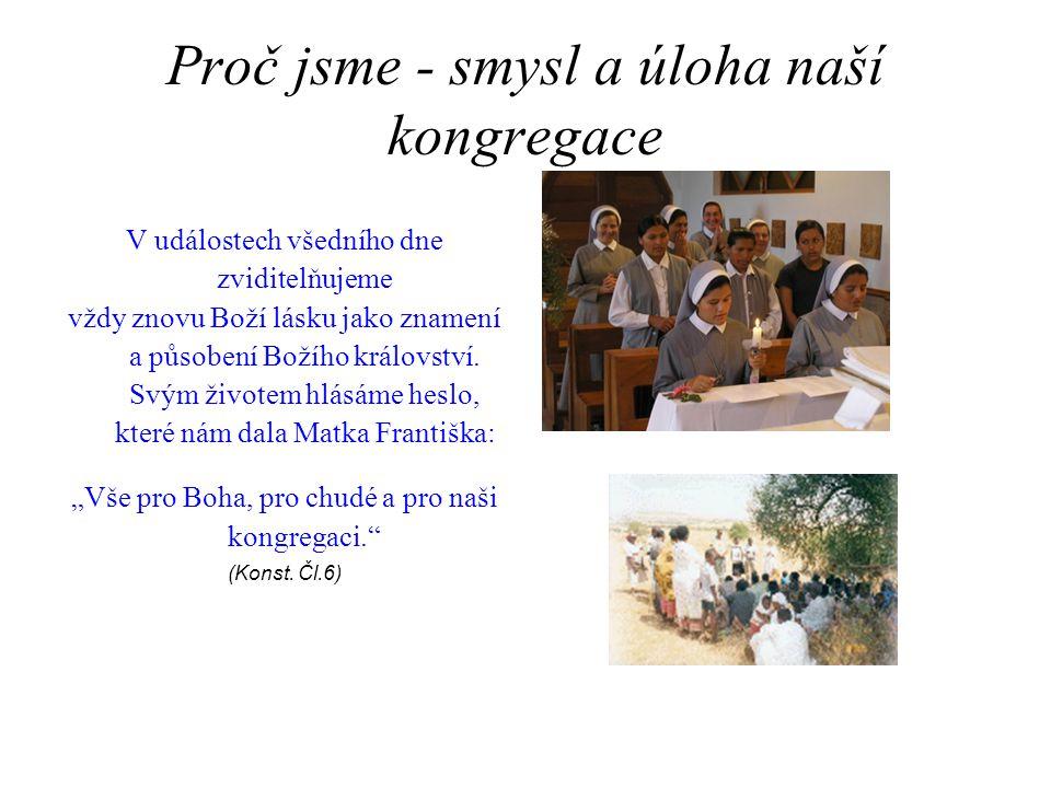 Proč jsme - smysl a úloha naší kongregace V událostech všedního dne zviditelňujeme vždy znovu Boží lásku jako znamení a působení Božího království. Sv
